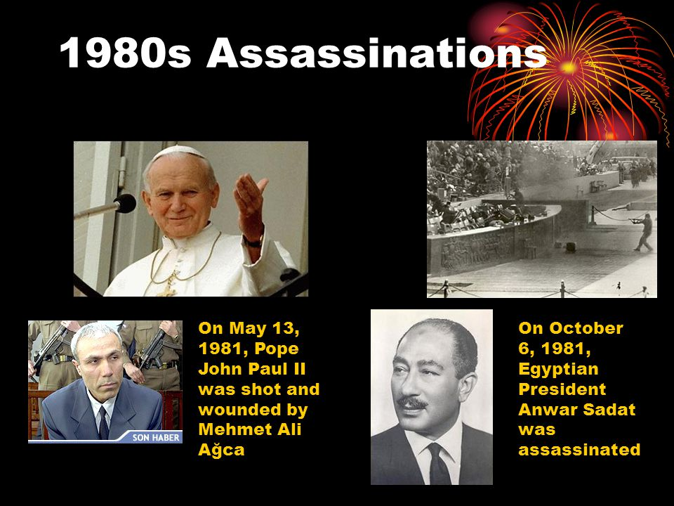 1980s Assassinations On October 6, 1981, Egyptian President Anwar Sadat was assassinated On May 13, 1981, Pope John Paul II was shot and wounded by Me