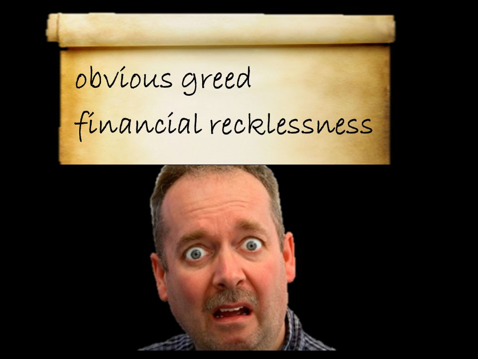 obvious greed financial recklessness