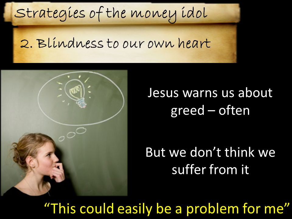 Jesus warns us about greed – often But we don't think we suffer from it This could easily be a problem for me 2.