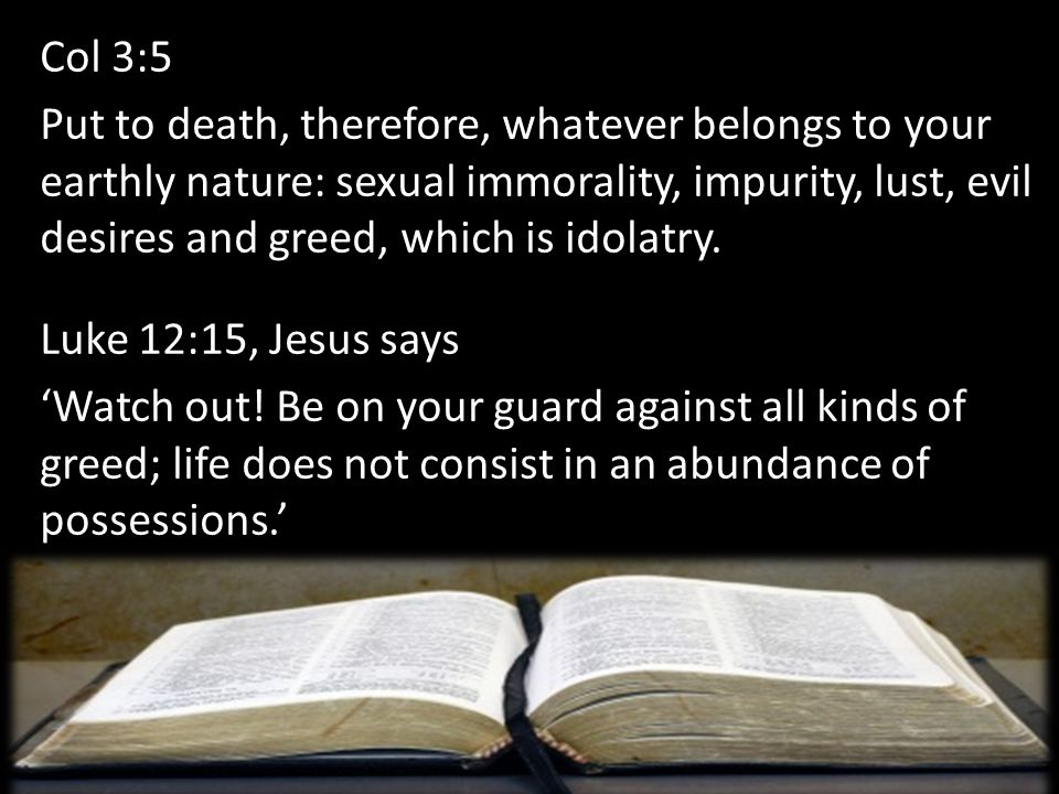 Col 3:5 Put to death, therefore, whatever belongs to your earthly nature: sexual immorality, impurity, lust, evil desires and greed, which is idolatry
