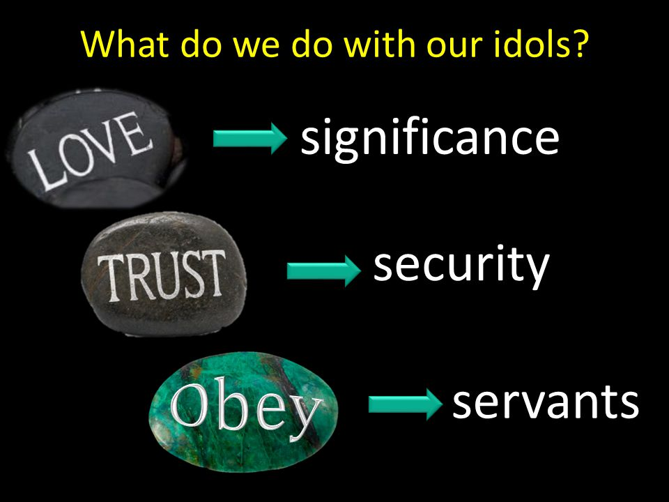 What do we do with our idols? significance security servants