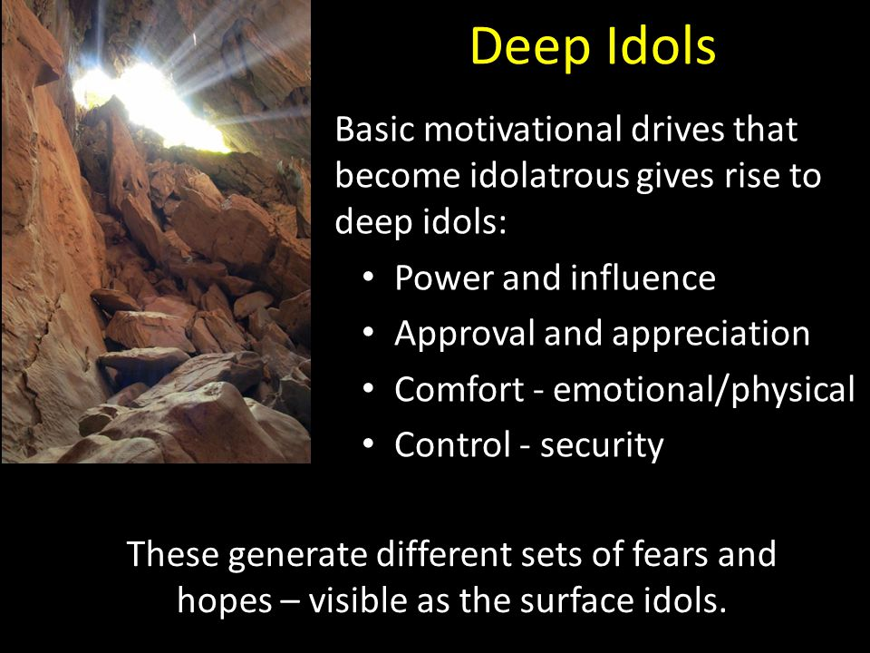 Deep Idols Basic motivational drives that become idolatrous gives rise to deep idols: Power and influence Approval and appreciation Comfort - emotiona