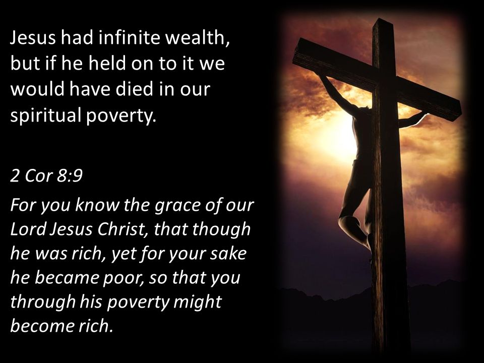 Jesus had infinite wealth, but if he held on to it we would have died in our spiritual poverty. 2 Cor 8:9 For you know the grace of our Lord Jesus Chr