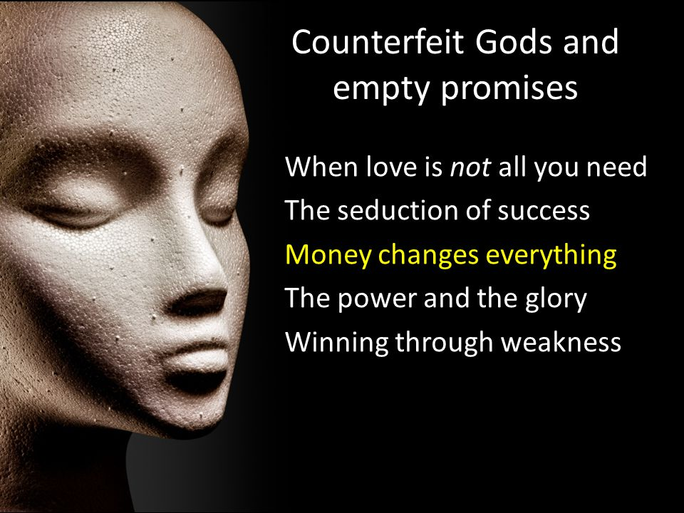 Counterfeit Gods and empty promises When love is not all you need The seduction of success Money changes everything The power and the glory Winning th