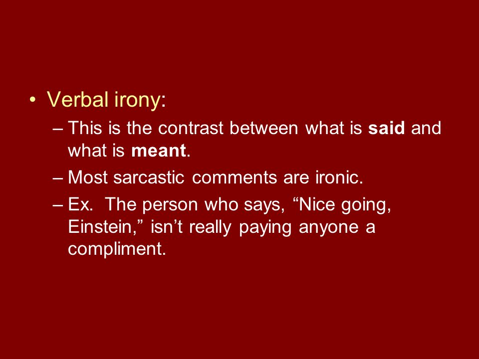 Verbal irony: –This is the contrast between what is said and what is meant.