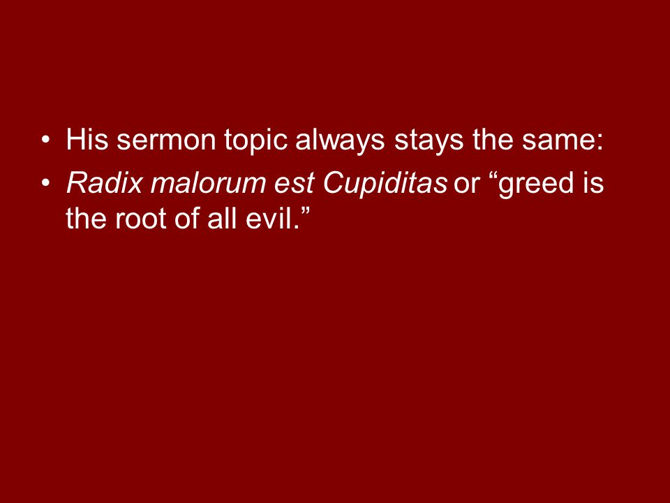 His sermon topic always stays the same: Radix malorum est Cupiditas or greed is the root of all evil.