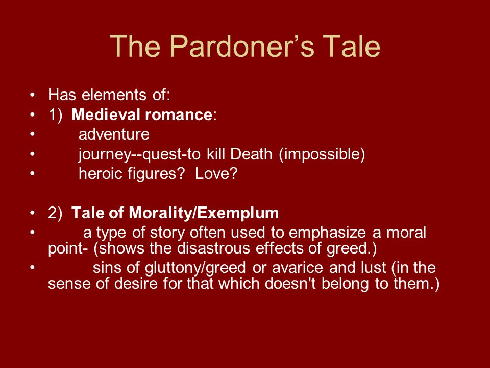 The Pardoner's Tale Has elements of: 1) Medieval romance: adventure journey--quest-to kill Death (impossible) heroic figures.
