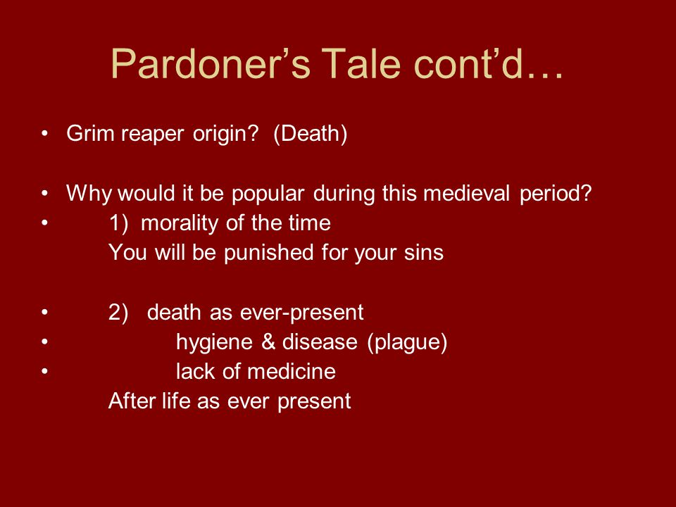 Pardoner's Tale cont'd… Grim reaper origin? (Death) Why would it be popular during this medieval period? 1) morality of the time You will be punished
