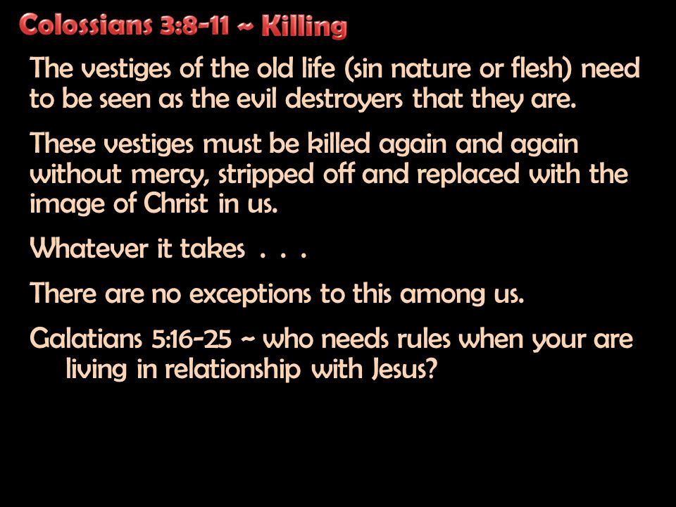 The vestiges of the old life (sin nature or flesh) need to be seen as the evil destroyers that they are.