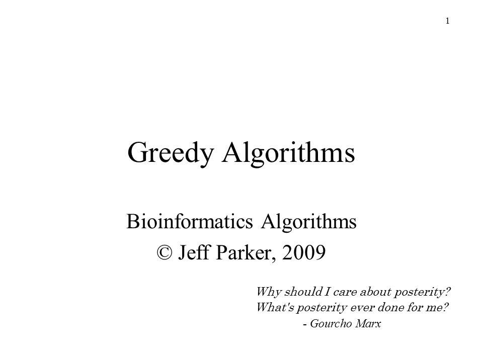 1 Greedy Algorithms Bioinformatics Algorithms © Jeff Parker, 2009 Why should I care about posterity.