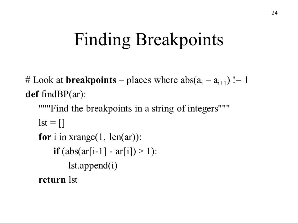 24 Finding Breakpoints # Look at breakpoints – places where abs(a i – a i+1 ) != 1 def findBP(ar): Find the breakpoints in a string of integers lst = [] for i in xrange(1, len(ar)): if (abs(ar[i-1] - ar[i]) > 1): lst.append(i) return lst