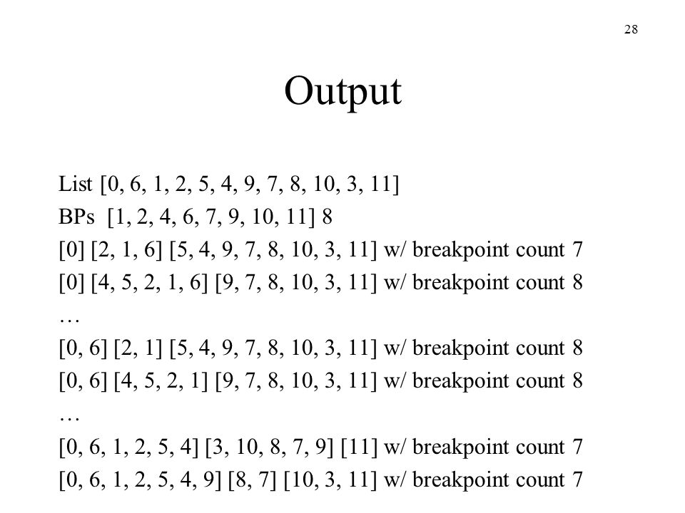 28 Output List [0, 6, 1, 2, 5, 4, 9, 7, 8, 10, 3, 11] BPs [1, 2, 4, 6, 7, 9, 10, 11] 8 [0] [2, 1, 6] [5, 4, 9, 7, 8, 10, 3, 11] w/ breakpoint count 7 [0] [4, 5, 2, 1, 6] [9, 7, 8, 10, 3, 11] w/ breakpoint count 8 … [0, 6] [2, 1] [5, 4, 9, 7, 8, 10, 3, 11] w/ breakpoint count 8 [0, 6] [4, 5, 2, 1] [9, 7, 8, 10, 3, 11] w/ breakpoint count 8 … [0, 6, 1, 2, 5, 4] [3, 10, 8, 7, 9] [11] w/ breakpoint count 7 [0, 6, 1, 2, 5, 4, 9] [8, 7] [10, 3, 11] w/ breakpoint count 7
