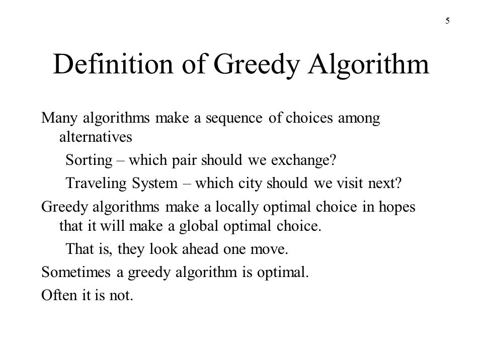 5 Definition of Greedy Algorithm Many algorithms make a sequence of choices among alternatives Sorting – which pair should we exchange.
