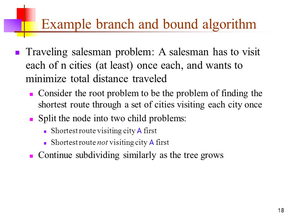 18 Example branch and bound algorithm Traveling salesman problem: A salesman has to visit each of n cities (at least) once each, and wants to minimize