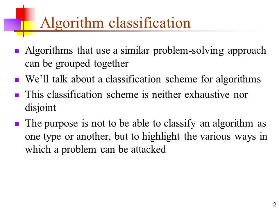 2 Algorithm classification Algorithms that use a similar problem-solving approach can be grouped together We'll talk about a classification scheme for