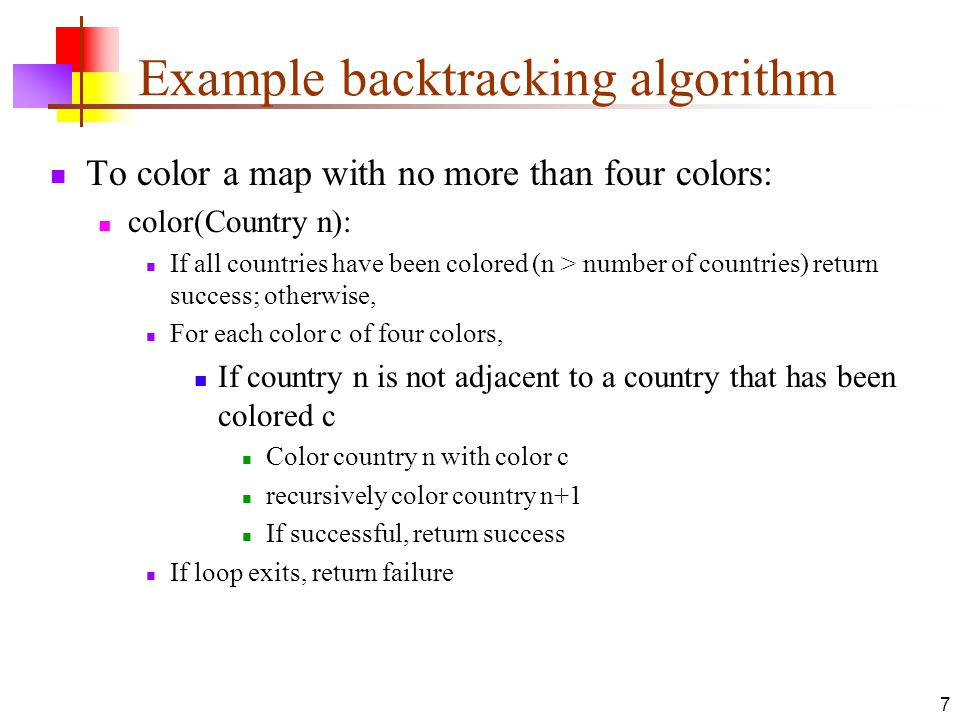 7 Example backtracking algorithm To color a map with no more than four colors: color(Country n): If all countries have been colored (n > number of cou