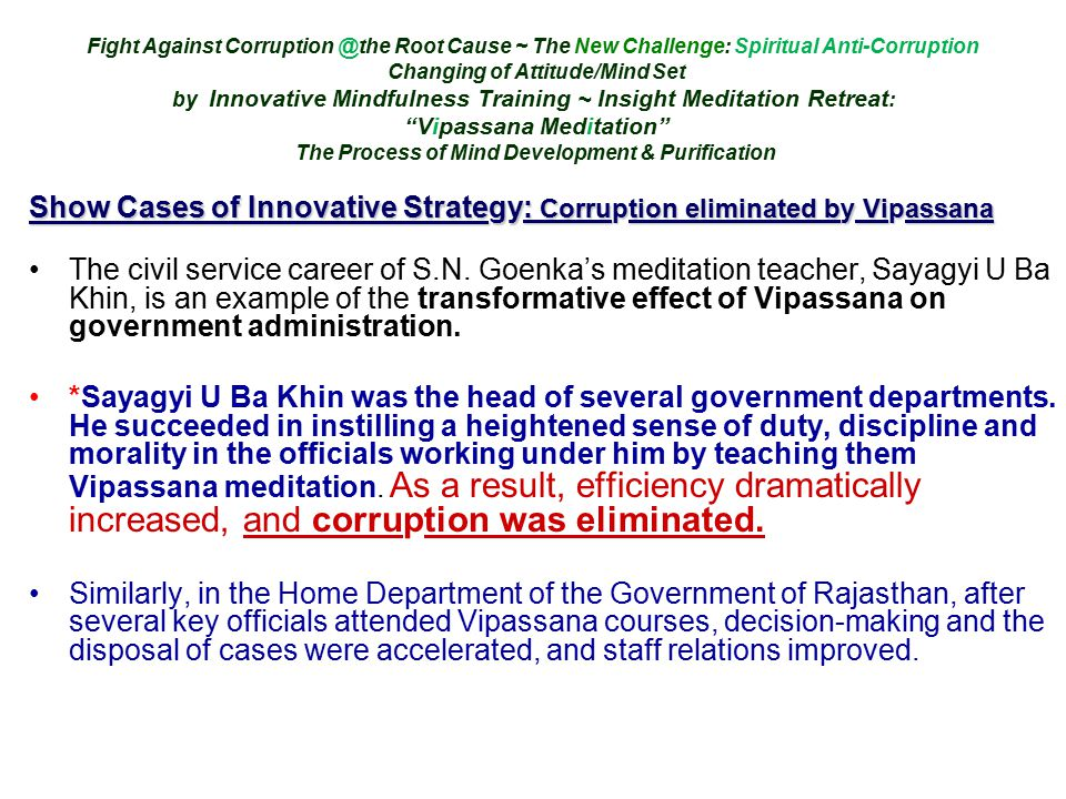 Fight Against Corruption @the Root Cause ~ The New Challenge: Spiritual Anti-Corruption Changing of Attitude/Mind Set by Innovative Mindfulness Training ~ Insight Meditation Retreat : Vipassana Meditation The Process of Mind Development & Purification Show Cases of Innovative Strategy: Corruption eliminated by Vipassana The civil service career of S.N.