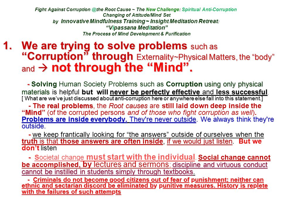 Fight Against Corruption @the Root Cause ~ The New Challenge: Spiritual Anti-Corruption Changing of Attitude/Mind Set by Innovative Mindfulness Training ~ Insight Meditation Retreat : Vipassana Meditation The Process of Mind Development & Purification 1.We are trying to solve problems such as Corruption through Externality~Physical Matters, the body and  not through the Mind .