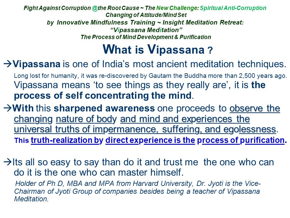 Fight Against Corruption @the Root Cause ~ The New Challenge: Spiritual Anti-Corruption Changing of Attitude/Mind Set by Innovative Mindfulness Training ~ Insight Meditation Retreat : Vipassana Meditation The Process of Mind Development & Purification W hat is V ipassana .