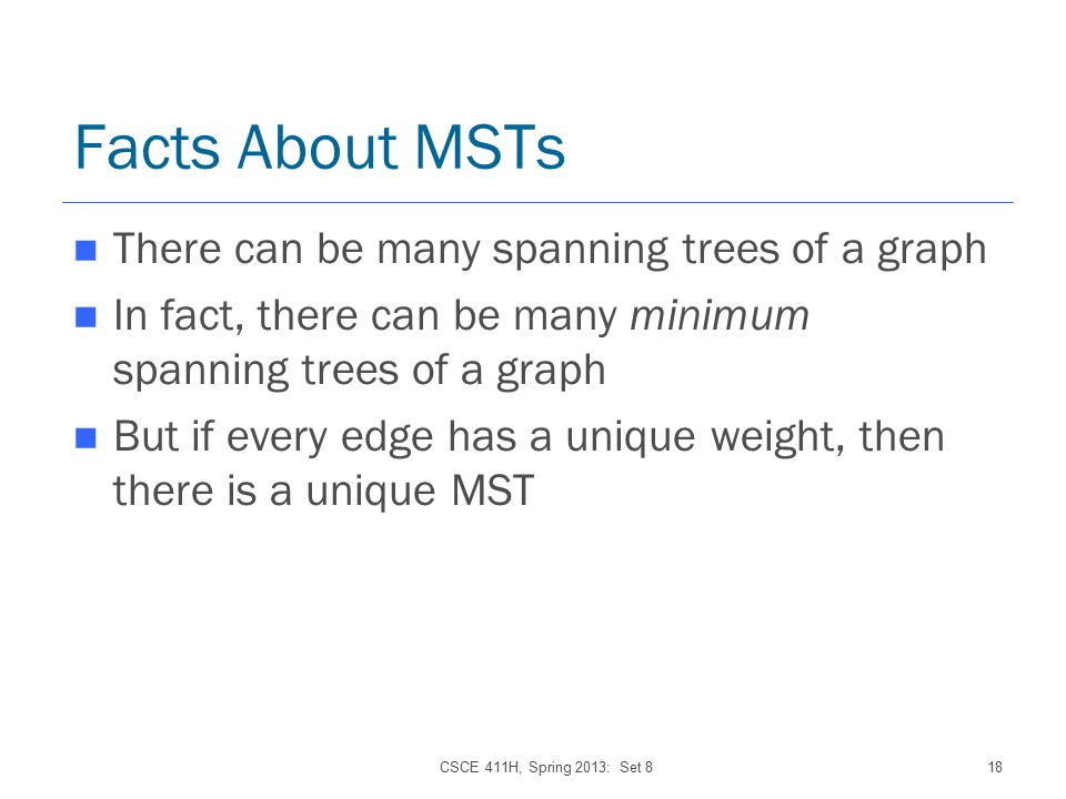 CSCE 411H, Spring 2013: Set 818 Facts About MSTs There can be many spanning trees of a graph In fact, there can be many minimum spanning trees of a graph But if every edge has a unique weight, then there is a unique MST