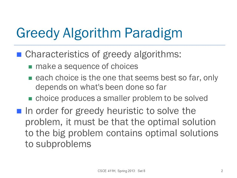 CSCE 411H, Spring 2013: Set 82 Greedy Algorithm Paradigm Characteristics of greedy algorithms: make a sequence of choices each choice is the one that seems best so far, only depends on what s been done so far choice produces a smaller problem to be solved In order for greedy heuristic to solve the problem, it must be that the optimal solution to the big problem contains optimal solutions to subproblems