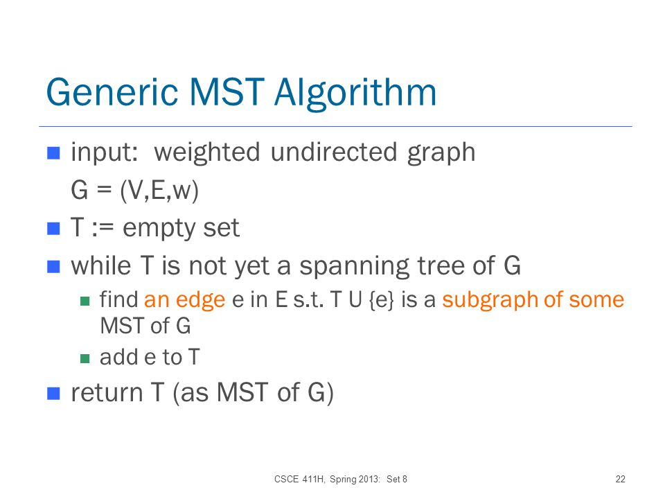 CSCE 411H, Spring 2013: Set 822 Generic MST Algorithm input: weighted undirected graph G = (V,E,w) T := empty set while T is not yet a spanning tree of G find an edge e in E s.t.