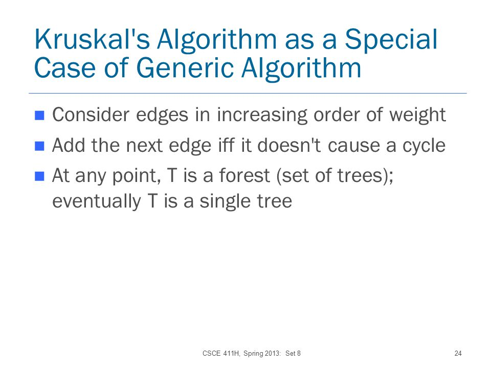 CSCE 411H, Spring 2013: Set 824 Kruskal s Algorithm as a Special Case of Generic Algorithm Consider edges in increasing order of weight Add the next edge iff it doesn t cause a cycle At any point, T is a forest (set of trees); eventually T is a single tree