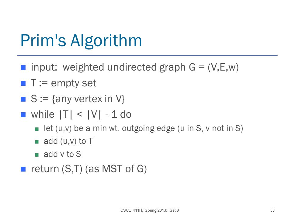 CSCE 411H, Spring 2013: Set 833 Prim s Algorithm input: weighted undirected graph G = (V,E,w) T := empty set S := {any vertex in V} while |T| < |V| - 1 do let (u,v) be a min wt.