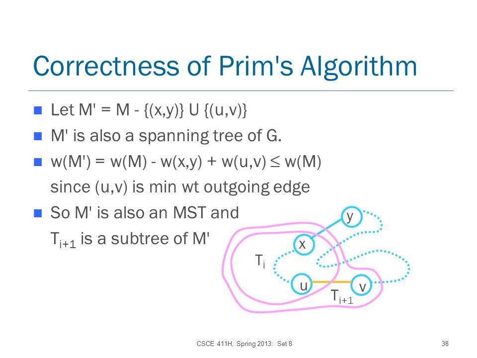 CSCE 411H, Spring 2013: Set 838 Correctness of Prim s Algorithm Let M = M - {(x,y)} U {(u,v)} M is also a spanning tree of G.