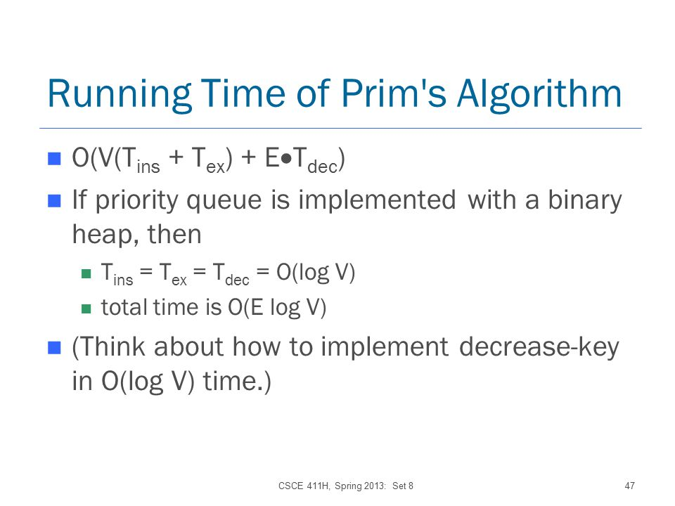 CSCE 411H, Spring 2013: Set 847 Running Time of Prim s Algorithm O(V(T ins + T ex ) + E  T dec ) If priority queue is implemented with a binary heap, then T ins = T ex = T dec = O(log V) total time is O(E log V) (Think about how to implement decrease-key in O(log V) time.)