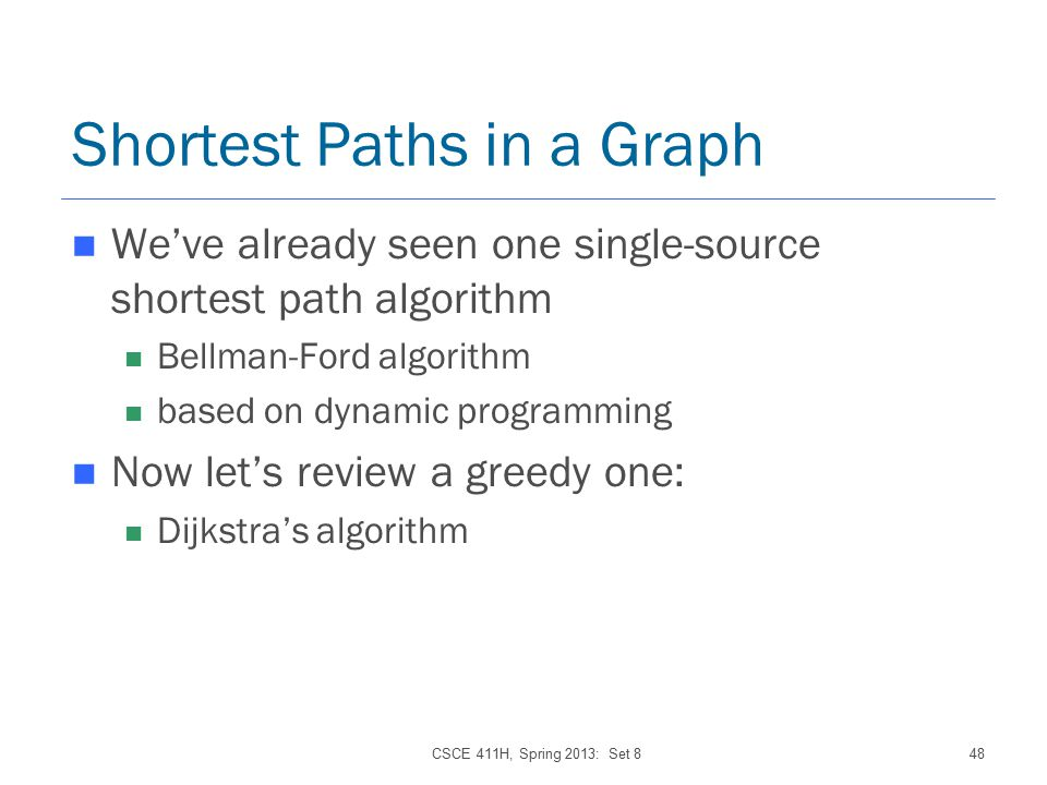 CSCE 411H, Spring 2013: Set 848 Shortest Paths in a Graph We've already seen one single-source shortest path algorithm Bellman-Ford algorithm based on dynamic programming Now let's review a greedy one: Dijkstra's algorithm