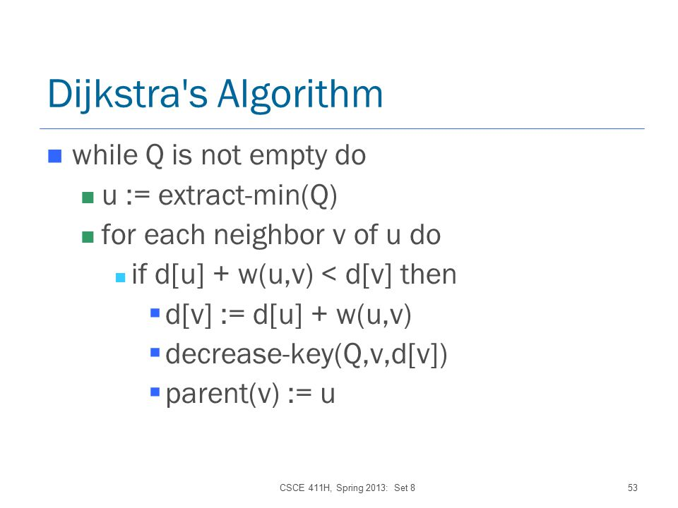 CSCE 411H, Spring 2013: Set 853 Dijkstra s Algorithm while Q is not empty do u := extract-min(Q) for each neighbor v of u do if d[u] + w(u,v) < d[v] then  d[v] := d[u] + w(u,v)  decrease-key(Q,v,d[v])  parent(v) := u