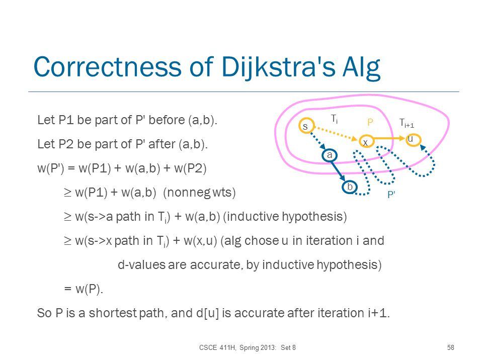 CSCE 411H, Spring 2013: Set 858 Correctness of Dijkstra s Alg s x TiTi u T i+1 a b P P Let P1 be part of P before (a,b).