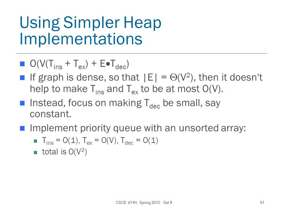 CSCE 411H, Spring 2013: Set 861 Using Simpler Heap Implementations O(V(T ins + T ex ) + E  T dec ) If graph is dense, so that |E| =  (V 2 ), then it doesn t help to make T ins and T ex to be at most O(V).