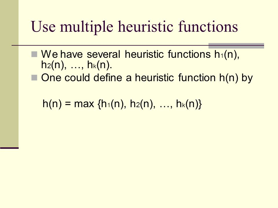 Use multiple heuristic functions We have several heuristic functions h 1 (n), h 2 (n), …, h k (n).