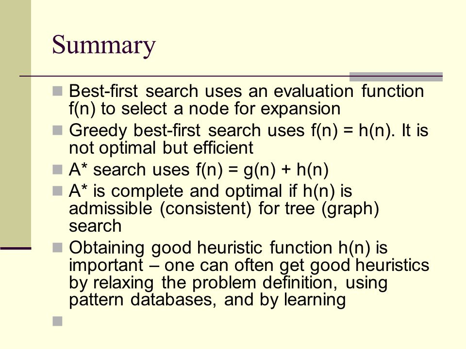 Summary Best-first search uses an evaluation function f(n) to select a node for expansion Greedy best-first search uses f(n) = h(n).