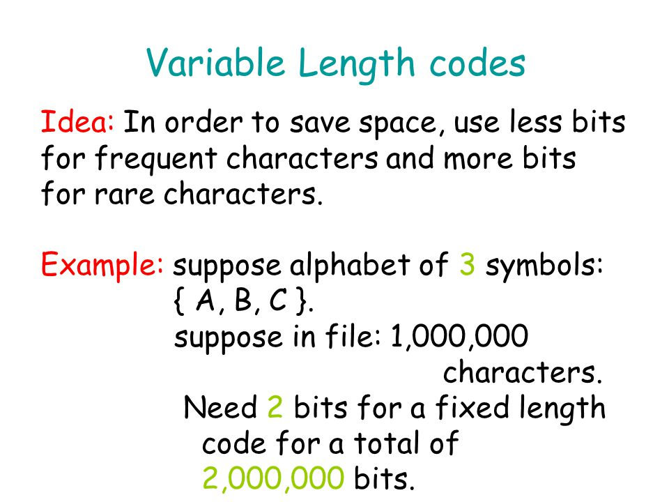 Variable Length codes Idea: In order to save space, use less bits for frequent characters and more bits for rare characters.