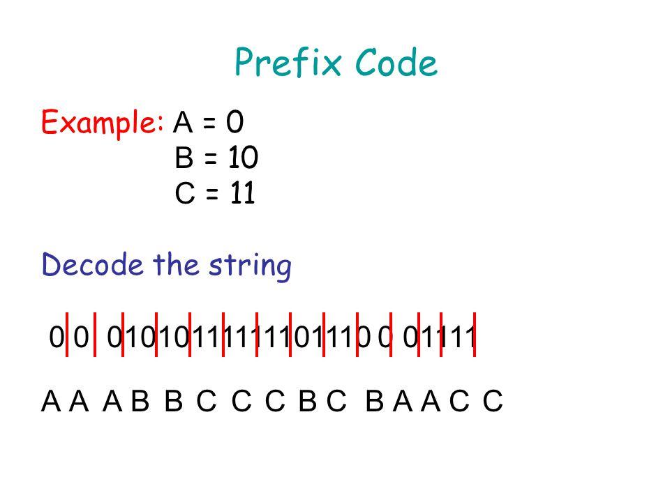 Prefix Code Example: A = 0 B = 10 C = 11 Decode the string 0 0 01010111111101110 0 01111 AAABBCCCBCBAACC