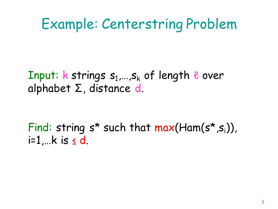 Example: Centerstring Problem Input: k strings s 1,…,s k of length ℓ over alphabet Σ, distance d.