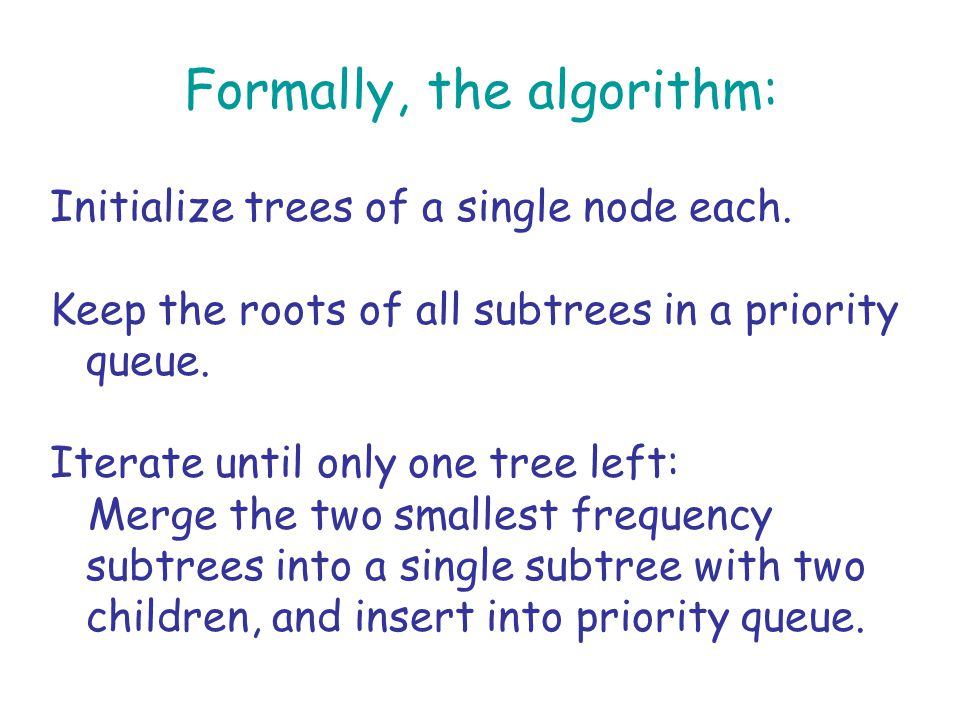 Formally, the algorithm: Initialize trees of a single node each.