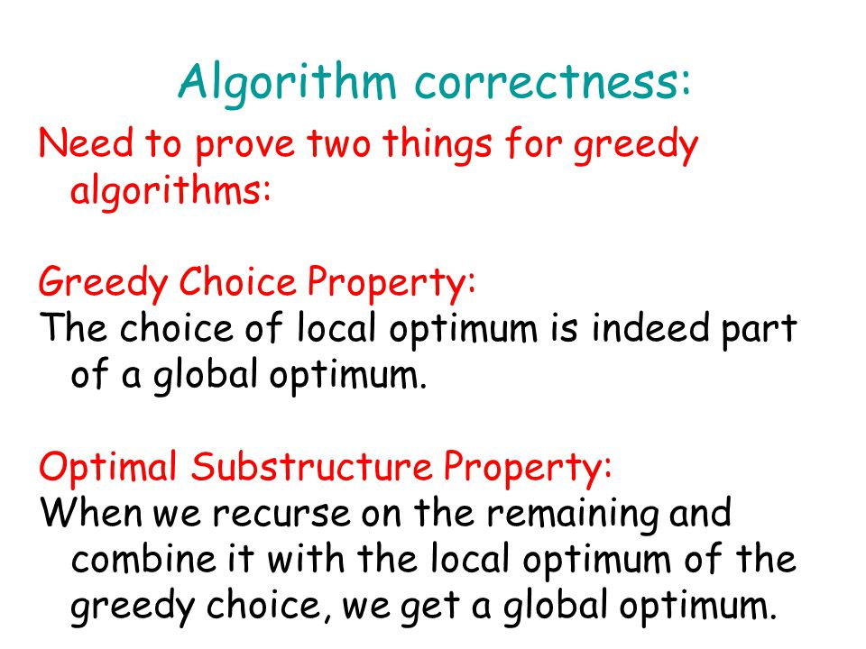 Algorithm correctness: Need to prove two things for greedy algorithms: Greedy Choice Property: The choice of local optimum is indeed part of a global optimum.
