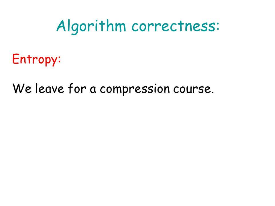 Algorithm correctness: Entropy: We leave for a compression course.