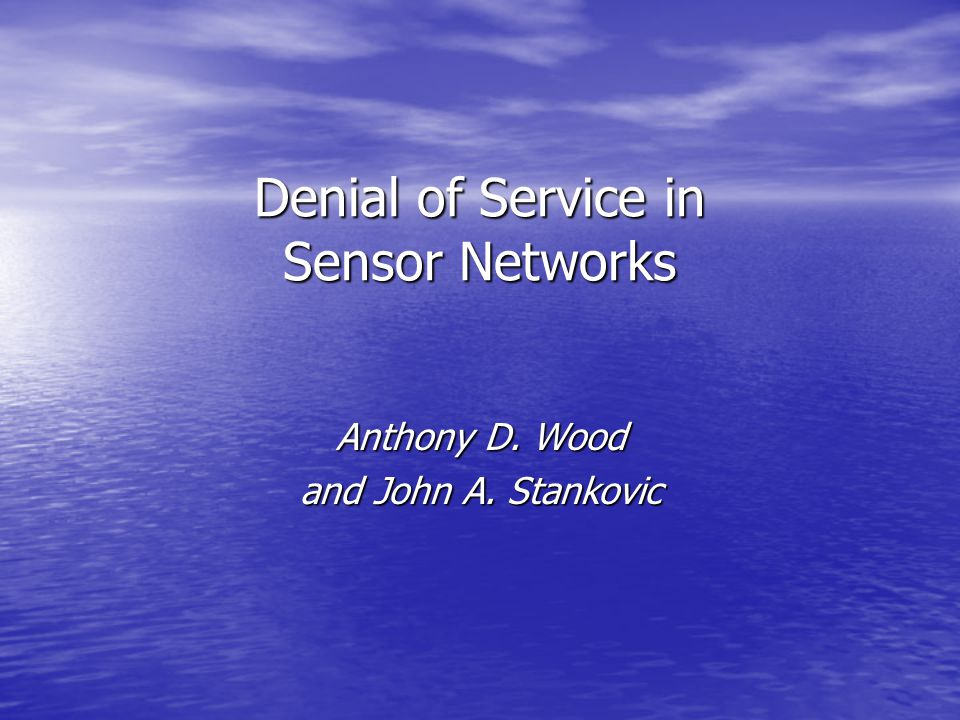 Denial of Service in Sensor Networks Anthony D. Wood and John A. Stankovic
