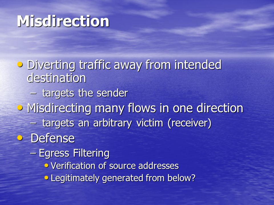 Misdirection Diverting traffic away from intended destination Diverting traffic away from intended destination – targets the sender Misdirecting many flows in one direction Misdirecting many flows in one direction – targets an arbitrary victim (receiver) Defense Defense –Egress Filtering Verification of source addresses Verification of source addresses Legitimately generated from below.