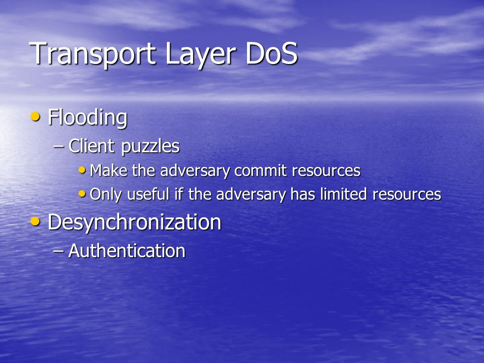 Transport Layer DoS Flooding Flooding –Client puzzles Make the adversary commit resources Make the adversary commit resources Only useful if the adver