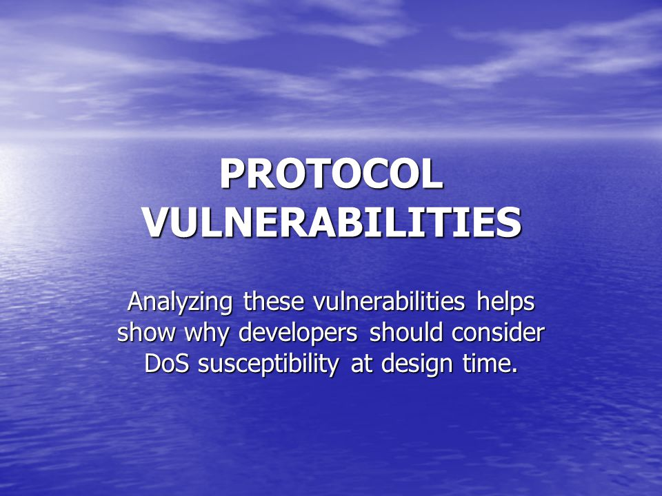 PROTOCOL VULNERABILITIES Analyzing these vulnerabilities helps show why developers should consider DoS susceptibility at design time.