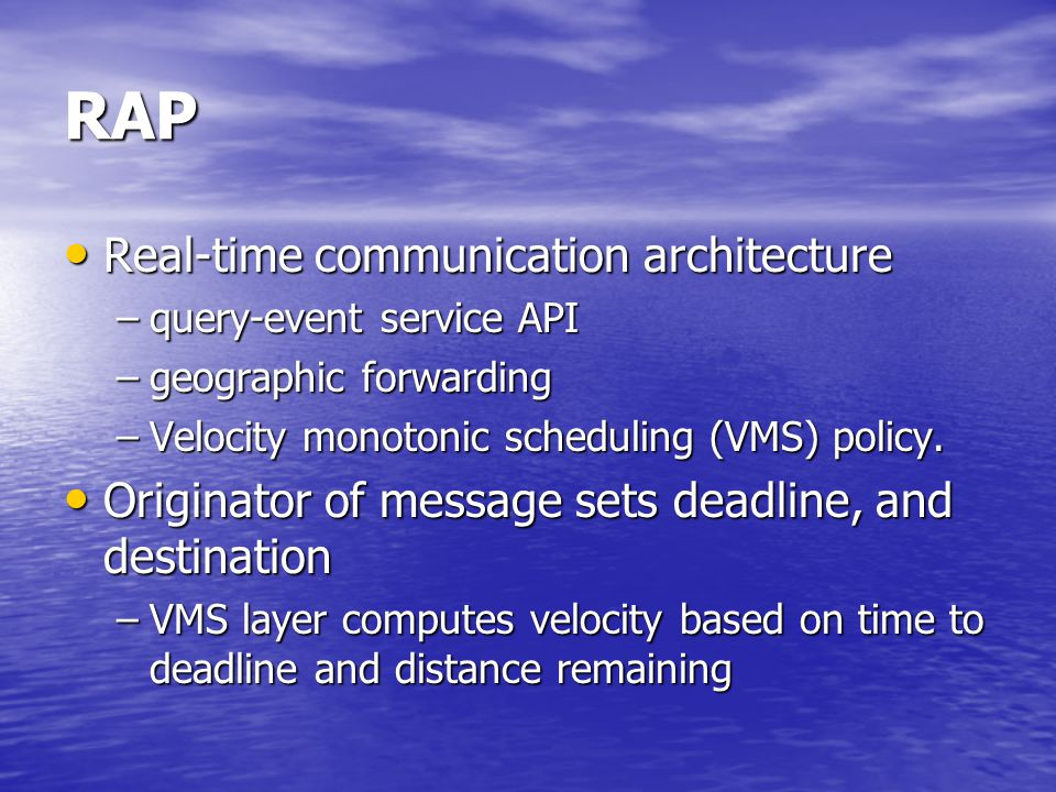 RAP Real-time communication architecture Real-time communication architecture –query-event service API –geographic forwarding –Velocity monotonic scheduling (VMS) policy.