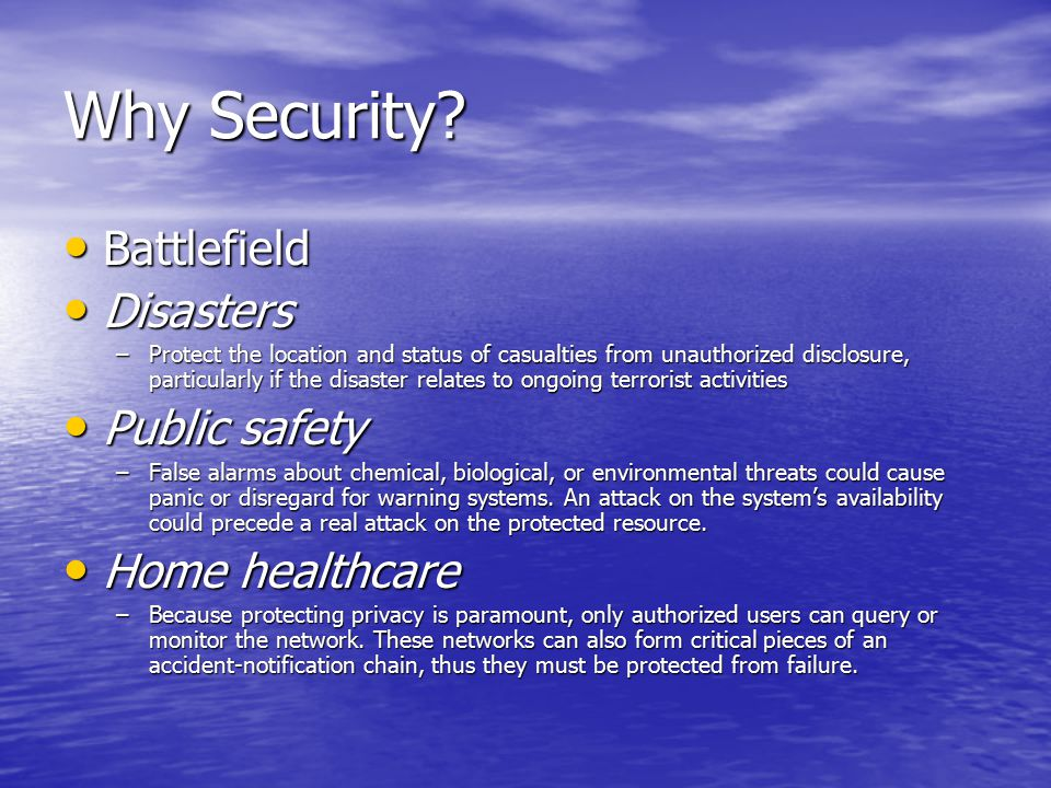 Why Security? Battlefield Battlefield Disasters Disasters –Protect the location and status of casualties from unauthorized disclosure, particularly if
