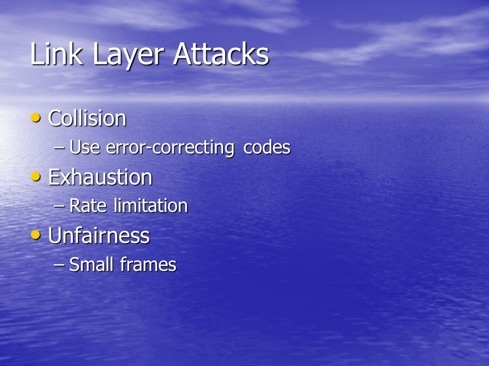 Link Layer Attacks Collision Collision –Use error-correcting codes Exhaustion Exhaustion –Rate limitation Unfairness Unfairness –Small frames
