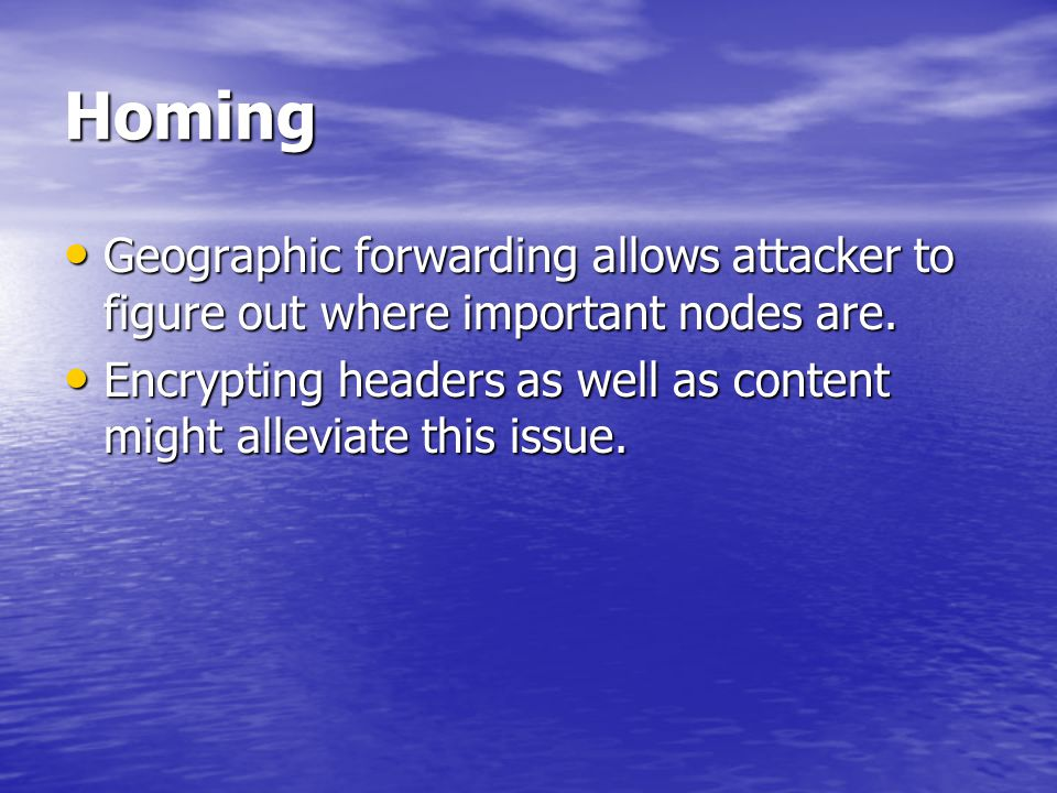 Homing Geographic forwarding allows attacker to figure out where important nodes are. Geographic forwarding allows attacker to figure out where import